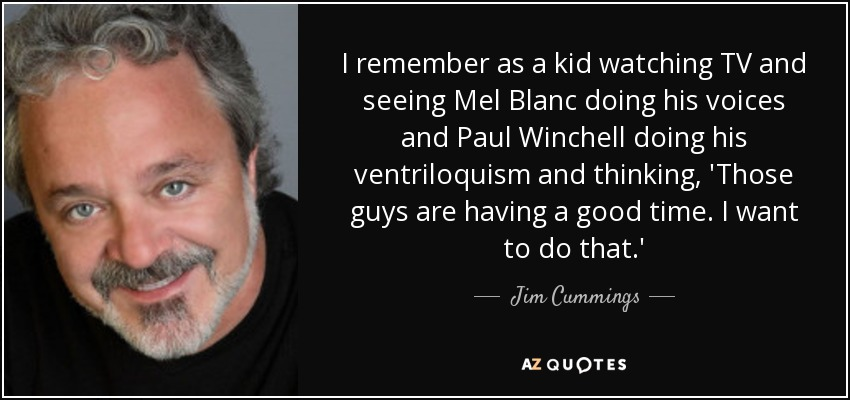 I remember as a kid watching TV and seeing Mel Blanc doing his voices and Paul Winchell doing his ventriloquism and thinking, 'Those guys are having a good time. I want to do that.' - Jim Cummings