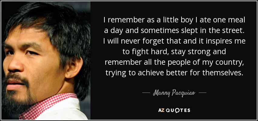 I remember as a little boy I ate one meal a day and sometimes slept in the street. I will never forget that and it inspires me to fight hard, stay strong and remember all the people of my country, trying to achieve better for themselves. - Manny Pacquiao