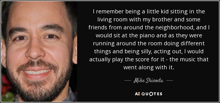 I remember being a little kid sitting in the living room with my brother and some friends from around the neighborhood, and I would sit at the piano and as they were running around the room doing different things and being silly, acting out, I would actually play the score for it - the music that went along with it. - Mike Shinoda