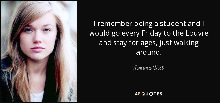 I remember being a student and I would go every Friday to the Louvre and stay for ages, just walking around. - Jemima West