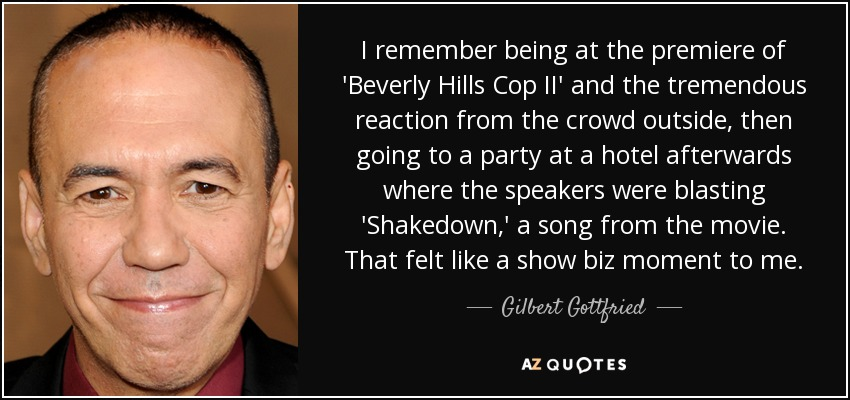 I remember being at the premiere of 'Beverly Hills Cop II' and the tremendous reaction from the crowd outside, then going to a party at a hotel afterwards where the speakers were blasting 'Shakedown,' a song from the movie. That felt like a show biz moment to me. - Gilbert Gottfried