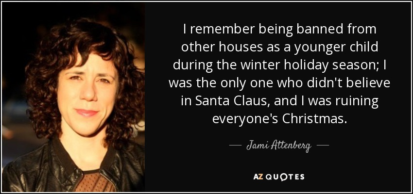 I remember being banned from other houses as a younger child during the winter holiday season; I was the only one who didn't believe in Santa Claus, and I was ruining everyone's Christmas. - Jami Attenberg