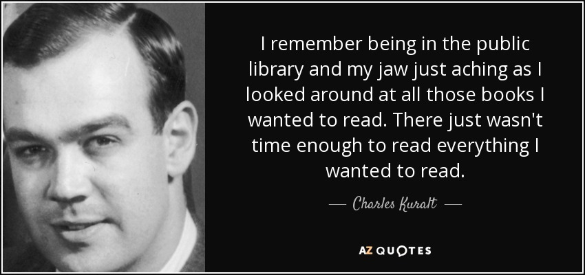 I remember being in the public library and my jaw just aching as I looked around at all those books I wanted to read. There just wasn't time enough to read everything I wanted to read. - Charles Kuralt