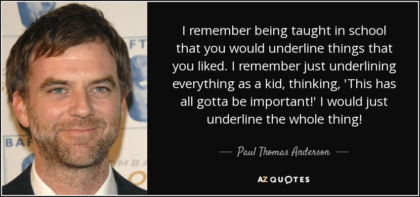 I remember being taught in school that you would underline things that you liked. I remember just underlining everything as a kid, thinking, 'This has all gotta be important!' I would just underline the whole thing! - Paul Thomas Anderson