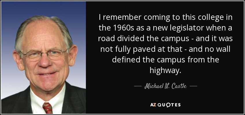I remember coming to this college in the 1960s as a new legislator when a road divided the campus - and it was not fully paved at that - and no wall defined the campus from the highway. - Michael N. Castle