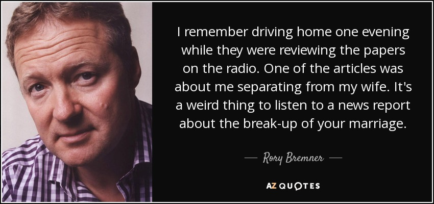 I remember driving home one evening while they were reviewing the papers on the radio. One of the articles was about me separating from my wife. It's a weird thing to listen to a news report about the break-up of your marriage. - Rory Bremner