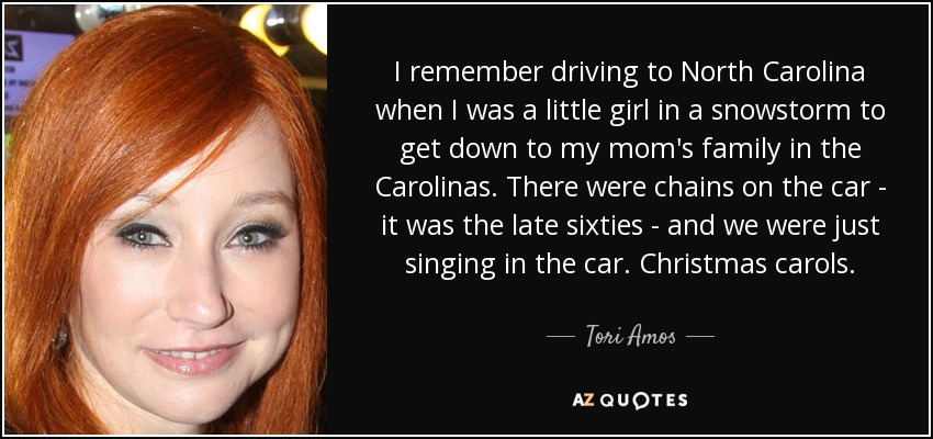 I remember driving to North Carolina when I was a little girl in a snowstorm to get down to my mom's family in the Carolinas. There were chains on the car - it was the late sixties - and we were just singing in the car. Christmas carols. - Tori Amos
