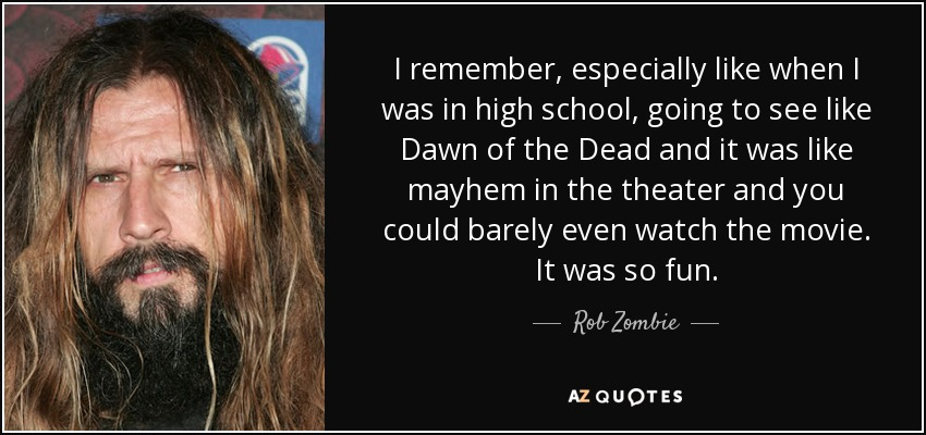 I remember, especially like when I was in high school, going to see like Dawn of the Dead and it was like mayhem in the theater and you could barely even watch the movie. It was so fun. - Rob Zombie