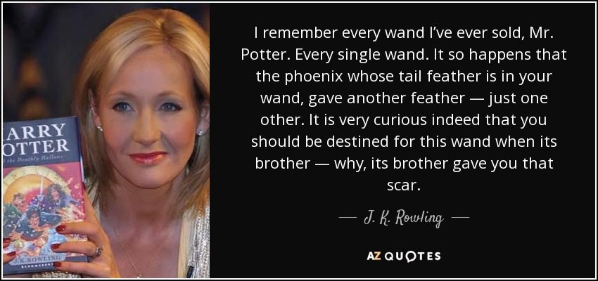 I remember every wand I've ever sold, Mr. Potter. Every single wand. It so happens that the phoenix whose tail feather is in your wand, gave another feather — just one other. It is very curious indeed that you should be destined for this wand when its brother — why, its brother gave you that scar. - J. K. Rowling