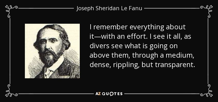 I remember everything about it—with an effort. I see it all, as divers see what is going on above them, through a medium, dense, rippling, but transparent. - Joseph Sheridan Le Fanu