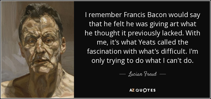 I remember Francis Bacon would say that he felt he was giving art what he thought it previously lacked. With me, it's what Yeats called the fascination with what's difficult. I'm only trying to do what I can't do. - Lucian Freud