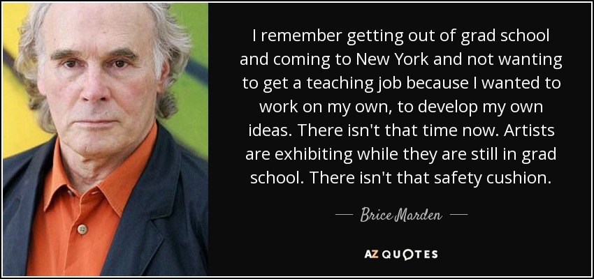 I remember getting out of grad school and coming to New York and not wanting to get a teaching job because I wanted to work on my own, to develop my own ideas. There isn't that time now. Artists are exhibiting while they are still in grad school. There isn't that safety cushion. - Brice Marden