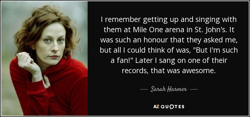 I remember getting up and singing with them at Mile One arena in St. John's. It was such an honour that they asked me, but all I could think of was,