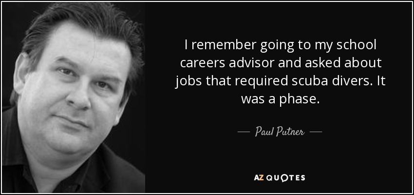 I remember going to my school careers advisor and asked about jobs that required scuba divers. It was a phase. - Paul Putner