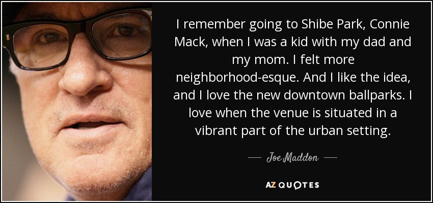 I remember going to Shibe Park, Connie Mack, when I was a kid with my dad and my mom. I felt more neighborhood-esque. And I like the idea, and I love the new downtown ballparks. I love when the venue is situated in a vibrant part of the urban setting. - Joe Maddon