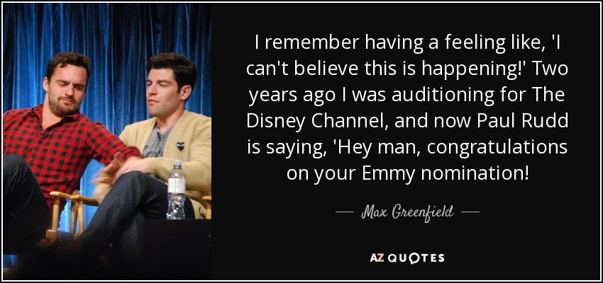 I remember having a feeling like, 'I can't believe this is happening!' Two years ago I was auditioning for The Disney Channel, and now Paul Rudd is saying, 'Hey man, congratulations on your Emmy nomination! - Max Greenfield