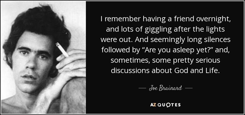 "I remember having a friend overnight, and lots of giggling after the lights were out. And seemingly long silences followed by ""Are you asleep yet?"" and, sometimes, some pretty serious discussions about God and Life. - Joe Brainard"