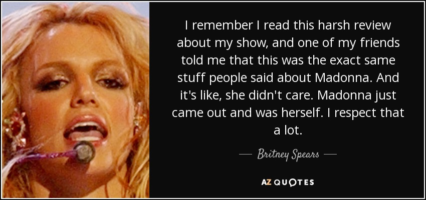 I remember I read this harsh review about my show, and one of my friends told me that this was the exact same stuff people said about Madonna. And it's like, she didn't care. Madonna just came out and was herself. I respect that a lot. - Britney Spears