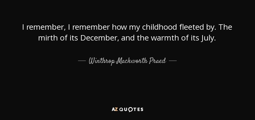 I remember, I remember how my childhood fleeted by. The mirth of its December, and the warmth of its July. - Winthrop Mackworth Praed