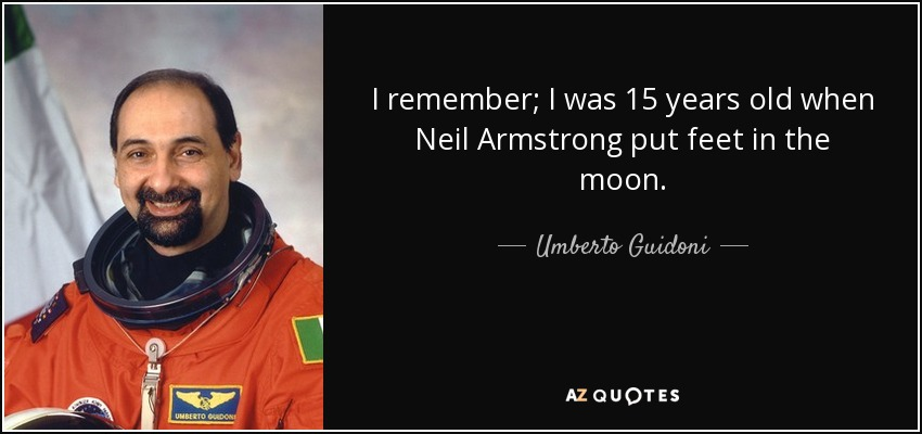 I remember; I was 15 years old when Neil Armstrong put feet in the moon. - Umberto Guidoni