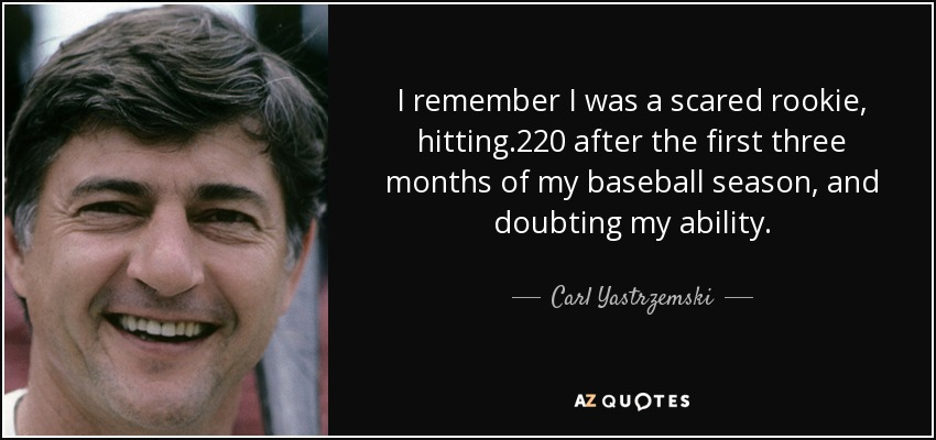 I remember I was a scared rookie, hitting .220 after the first three months of my baseball season, and doubting my ability. - Carl Yastrzemski