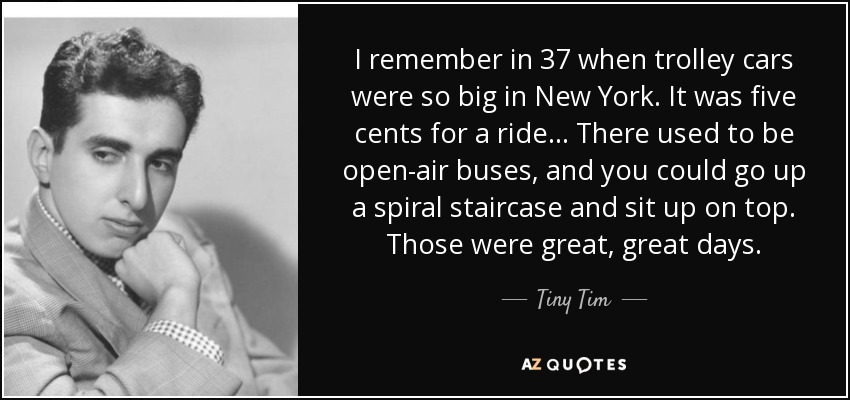 I remember in 37 when trolley cars were so big in New York. It was five cents for a ride... There used to be open-air buses, and you could go up a spiral staircase and sit up on top. Those were great, great days. - Tiny Tim