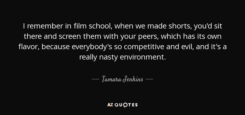 I remember in film school, when we made shorts, you'd sit there and screen them with your peers, which has its own flavor, because everybody's so competitive and evil, and it's a really nasty environment. - Tamara Jenkins