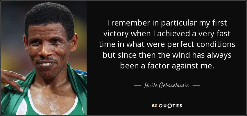 I remember in particular my first victory when I achieved a very fast time in what were perfect conditions but since then the wind has always been a factor against me. - Haile Gebrselassie