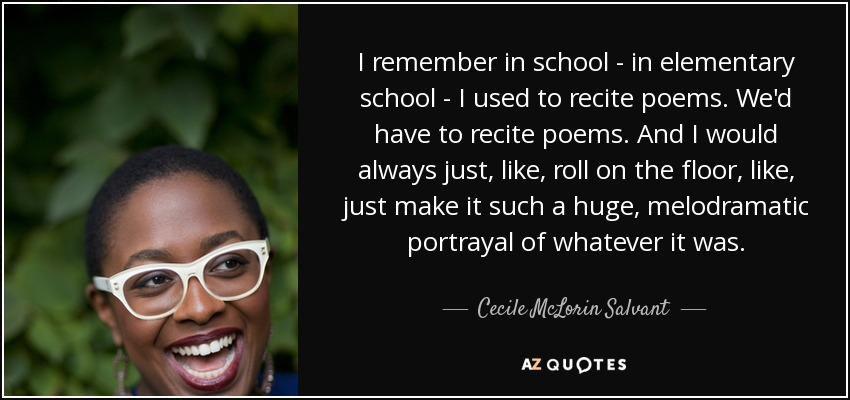 I remember in school - in elementary school - I used to recite poems. We'd have to recite poems. And I would always just, like, roll on the floor, like, just make it such a huge, melodramatic portrayal of whatever it was. - Cecile McLorin Salvant