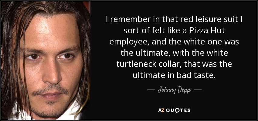 I remember in that red leisure suit I sort of felt like a Pizza Hut employee, and the white one was the ultimate, with the white turtleneck collar, that was the ultimate in bad taste. - Johnny Depp