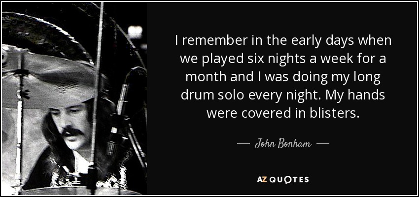 I remember in the early days when we played six nights a week for a month and I was doing my long drum solo every night. My hands were covered in blisters. - John Bonham