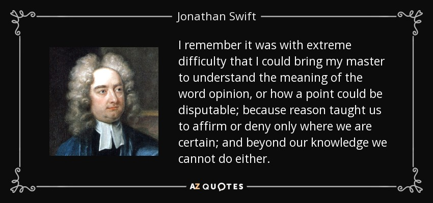I remember it was with extreme difficulty that I could bring my master to understand the meaning of the word opinion, or how a point could be disputable; because reason taught us to affirm or deny only where we are certain; and beyond our knowledge we cannot do either. - Jonathan Swift