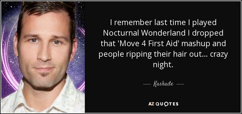 I remember last time I played Nocturnal Wonderland I dropped that 'Move 4 First Aid' mashup and people ripping their hair out... crazy night. - Kaskade