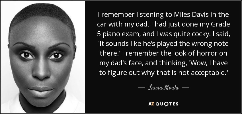 I remember listening to Miles Davis in the car with my dad. I had just done my Grade 5 piano exam, and I was quite cocky. I said, 'It sounds like he's played the wrong note there.' I remember the look of horror on my dad's face, and thinking, 'Wow, I have to figure out why that is not acceptable.' - Laura Mvula