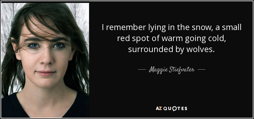 I remember lying in the snow, a small red spot of warm going cold, surrounded by wolves. - Maggie Stiefvater
