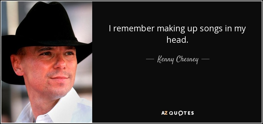 I remember making up songs in my head. - Kenny Chesney