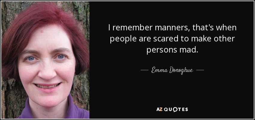 I remember manners, that's when people are scared to make other persons mad. - Emma Donoghue