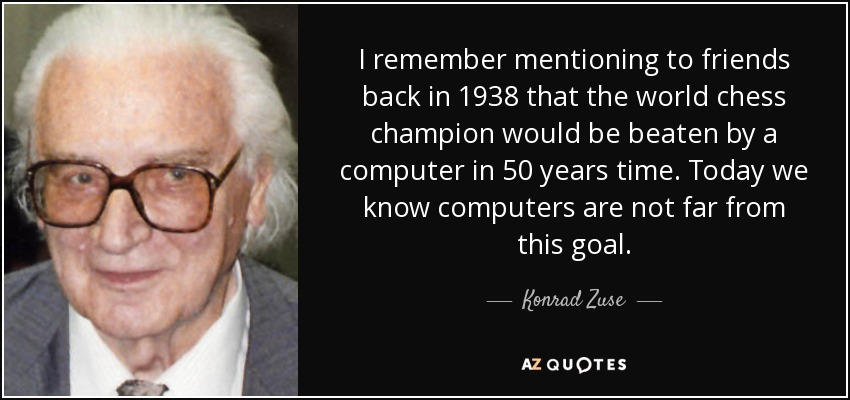 I remember mentioning to friends back in 1938 that the world chess champion would be beaten by a computer in 50 years time. Today we know computers are not far from this goal. - Konrad Zuse