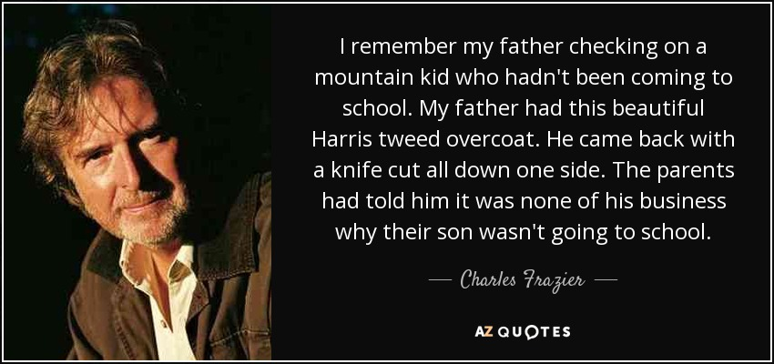 I remember my father checking on a mountain kid who hadn't been coming to school. My father had this beautiful Harris tweed overcoat. He came back with a knife cut all down one side. The parents had told him it was none of his business why their son wasn't going to school. - Charles Frazier