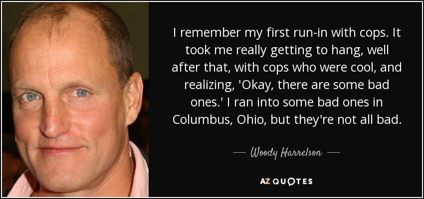 I remember my first run-in with cops. It took me really getting to hang, well after that, with cops who were cool, and realizing, 'Okay, there are some bad ones.' I ran into some bad ones in Columbus, Ohio, but they're not all bad. - Woody Harrelson