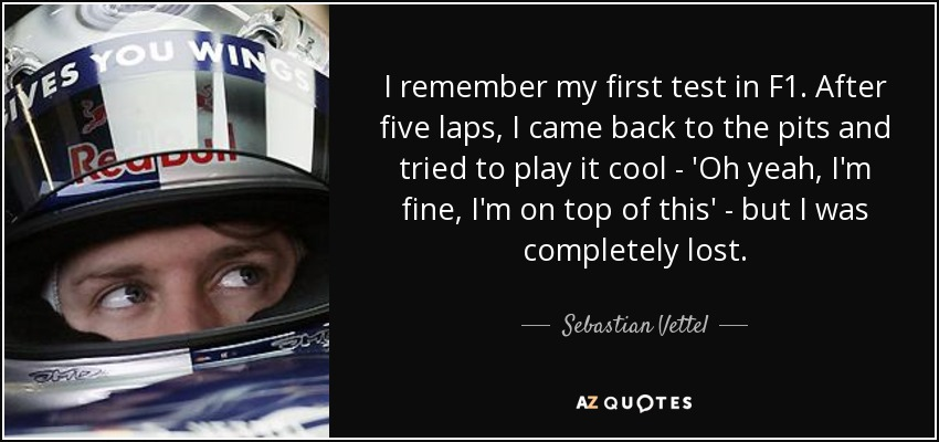 I remember my first test in F1. After five laps, I came back to the pits and tried to play it cool - 'Oh yeah, I'm fine, I'm on top of this' - but I was completely lost. - Sebastian Vettel