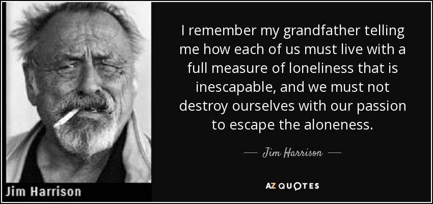 I remember my grandfather telling me how each of us must live with a full measure of loneliness that is inescapable, and we must not destroy ourselves with our passion to escape the aloneness. - Jim Harrison