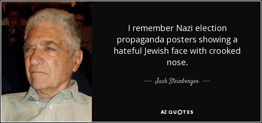 I remember Nazi election propaganda posters showing a hateful Jewish face with crooked nose. - Jack Steinberger
