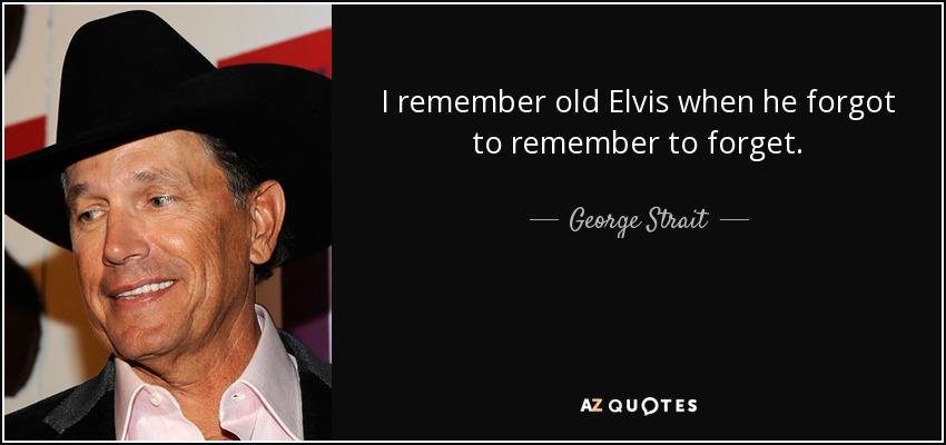 I remember old Elvis when he forgot to remember to forget. - George Strait