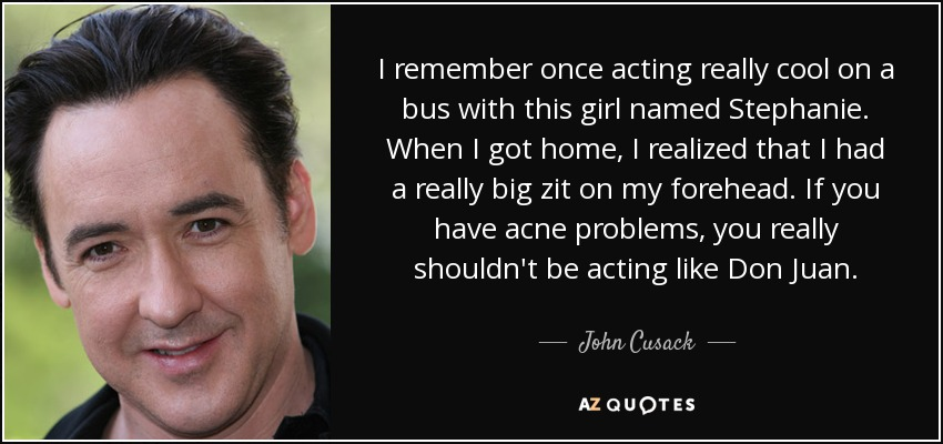 I remember once acting really cool on a bus with this girl named Stephanie. When I got home, I realized that I had a really big zit on my forehead. If you have acne problems, you really shouldn't be acting like Don Juan. - John Cusack