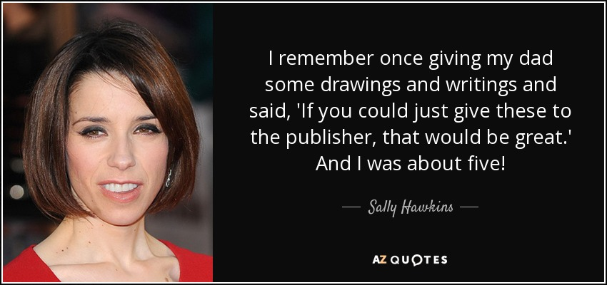 I remember once giving my dad some drawings and writings and said, 'If you could just give these to the publisher, that would be great.' And I was about five! - Sally Hawkins