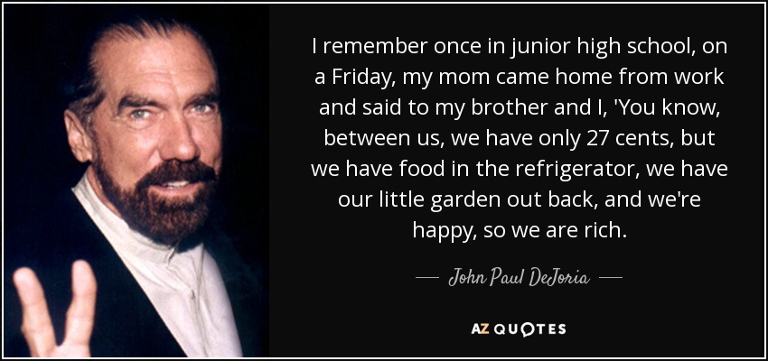 I remember once in junior high school, on a Friday, my mom came home from work and said to my brother and I, 'You know, between us, we have only 27 cents, but we have food in the refrigerator, we have our little garden out back, and we're happy, so we are rich. - John Paul DeJoria