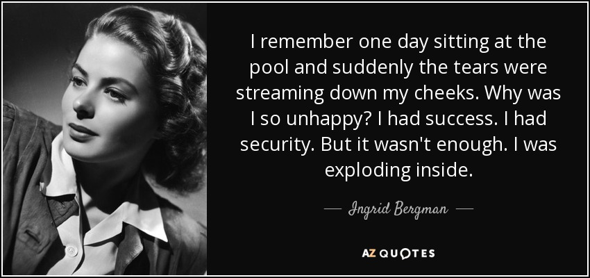 I remember one day sitting at the pool and suddenly the tears were streaming down my cheeks. Why was I so unhappy? I had success. I had security. But it wasn't enough. I was exploding inside. - Ingrid Bergman