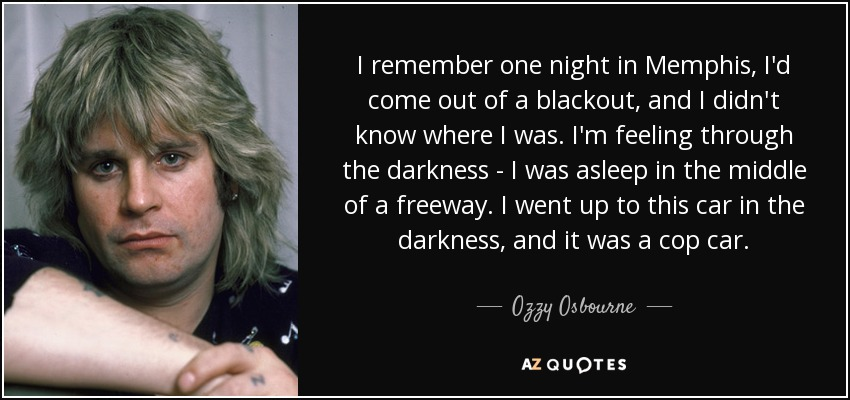 I remember one night in Memphis, I'd come out of a blackout, and I didn't know where I was. I'm feeling through the darkness - I was asleep in the middle of a freeway. I went up to this car in the darkness, and it was a cop car. - Ozzy Osbourne