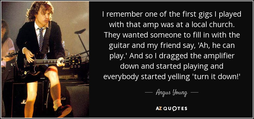 I remember one of the first gigs I played with that amp was at a local church. They wanted someone to fill in with the guitar and my friend say, 'Ah, he can play.' And so I dragged the amplifier down and started playing and everybody started yelling 'turn it down!' - Angus Young